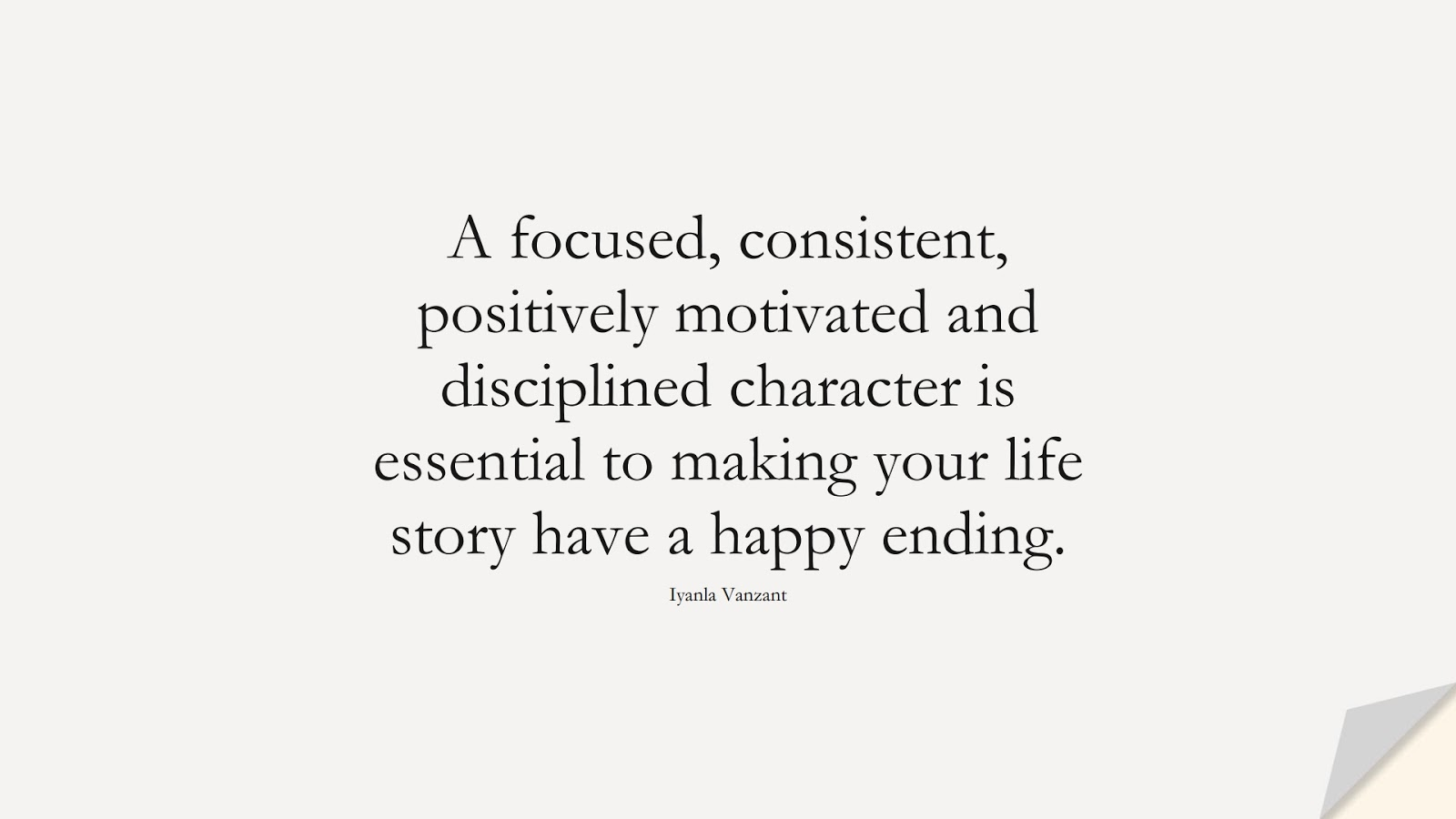 A focused, consistent, positively motivated and disciplined character is essential to making your life story have a happy ending. (Iyanla Vanzant);  #CharacterQuotes