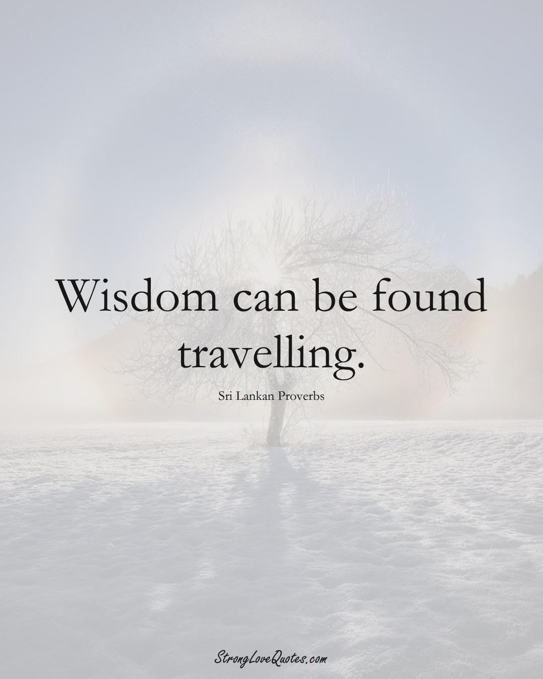 Wisdom can be found travelling. (Sri Lankan Sayings);  #AsianSayings