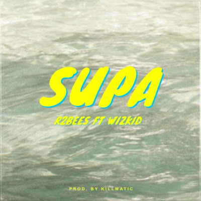 R2Bees - Supa ( feat. Wizkid ) ( Afro Naija 2018 ) [ DOWNLOAD ]