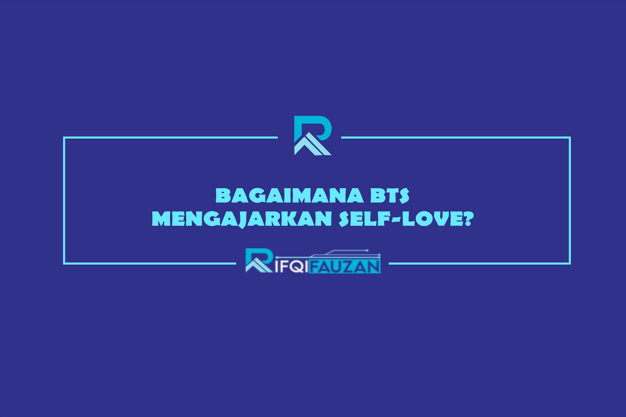 BAGAIMANA BTS MENGAJARKAN SELF-LOVE? (BELAJAR SELF-LOVE DARI KARYA BTS)