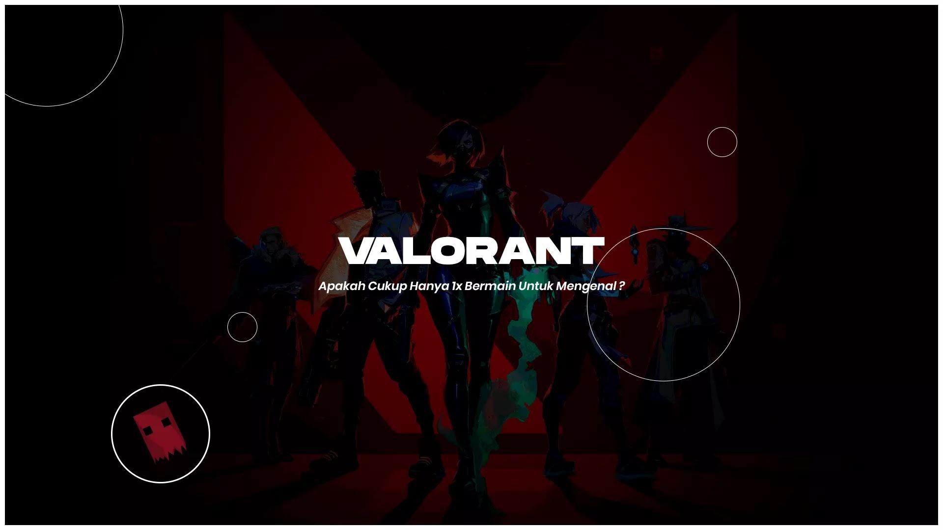 Valorant – Apakah Cukup Hanya 1x Bermain Untuk Mengenal ?