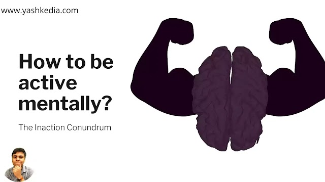 How to be active mentally? The Inaction Conundrum