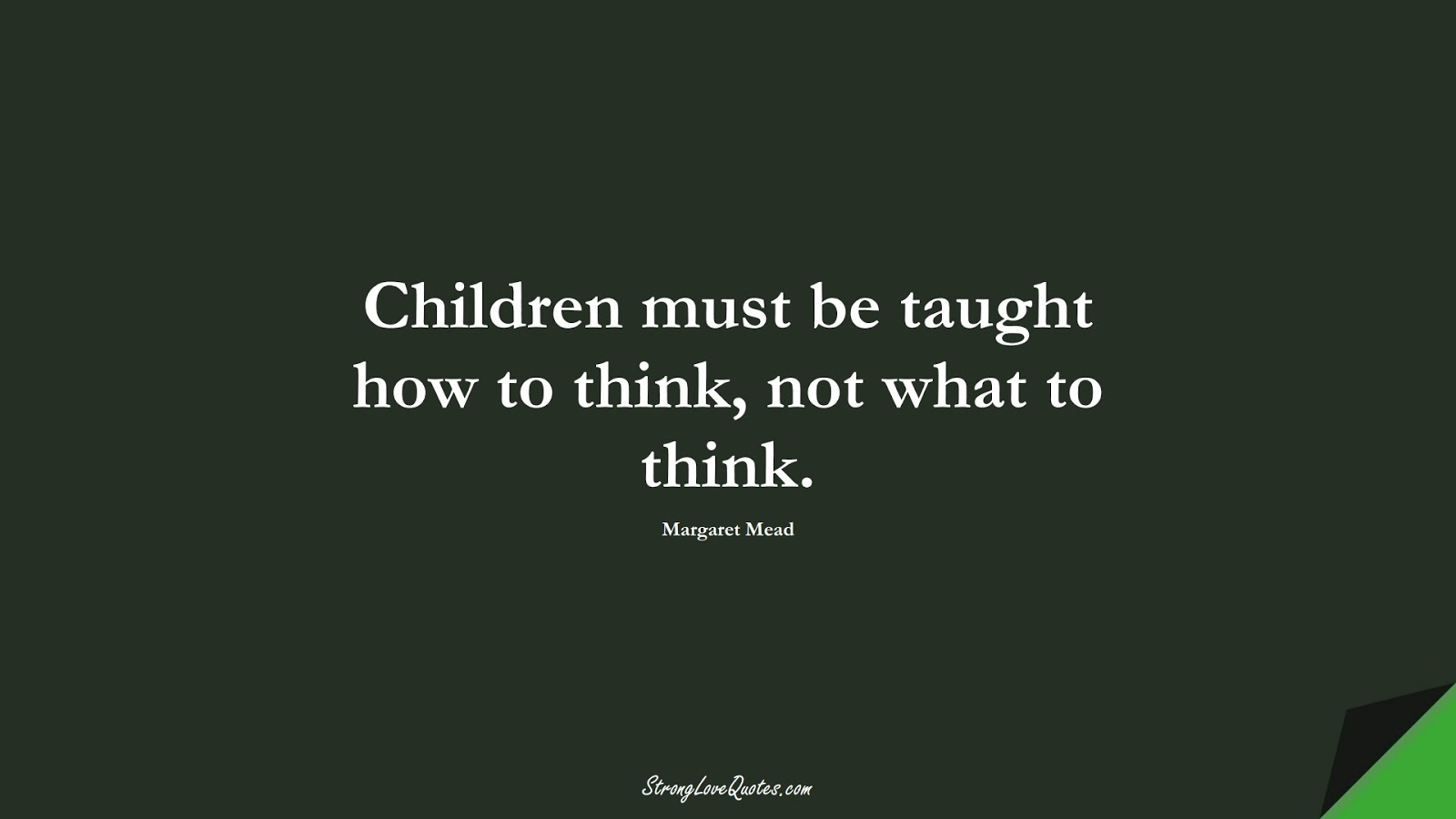 Children must be taught how to think, not what to think. (Margaret Mead);  #EducationQuotes