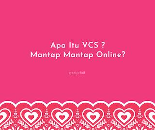 VCS Adalah Sebuah singkatan dari kata Video Call S(E)x, yang memiliki arti panggilan video berbalut unsur sensitif seperti menunjukan permen roket, gunung, dll.