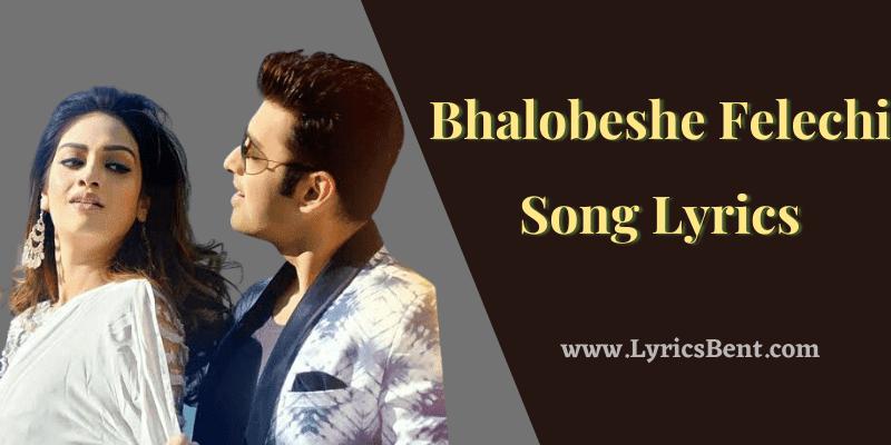 Bhalobeshe Felechi Song Lyrics