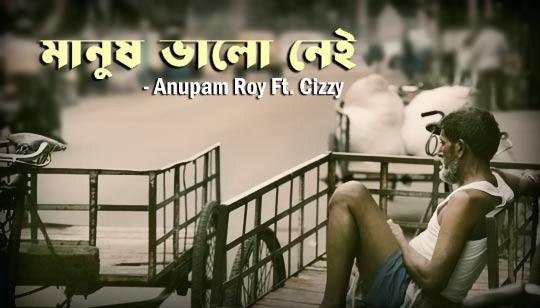 Manush Bhalo Nei Lyrics (মানুষ ভালো নেই) Anupam Roy - Cizzy