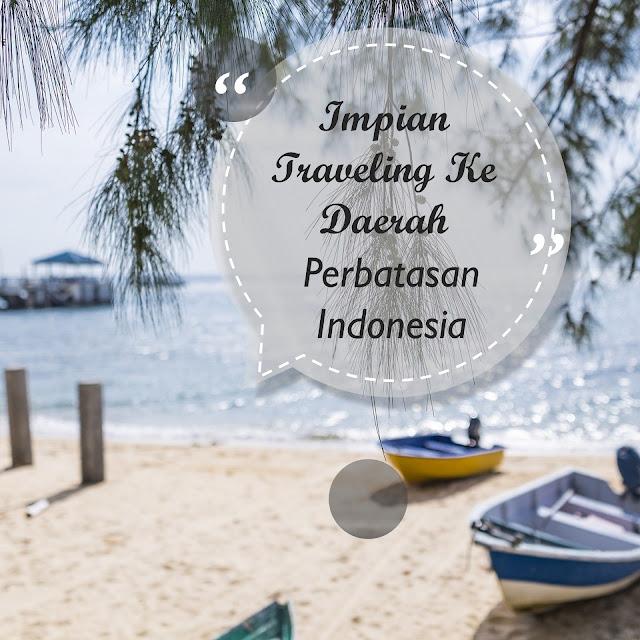 Impian Traveling Ke Daerah Perbatasan di Indonesia