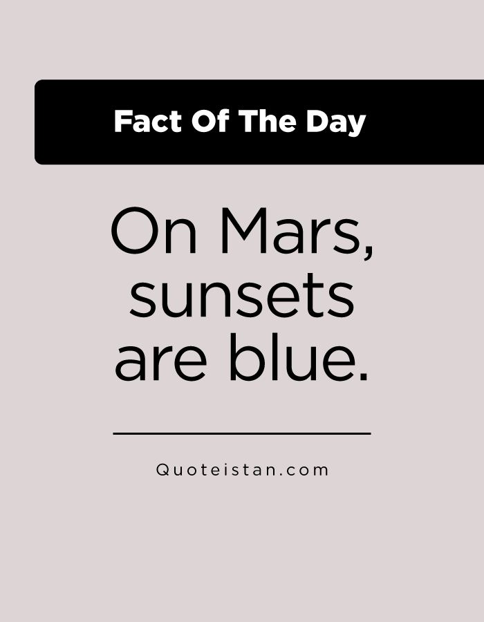 On Mars, sunsets are blue.