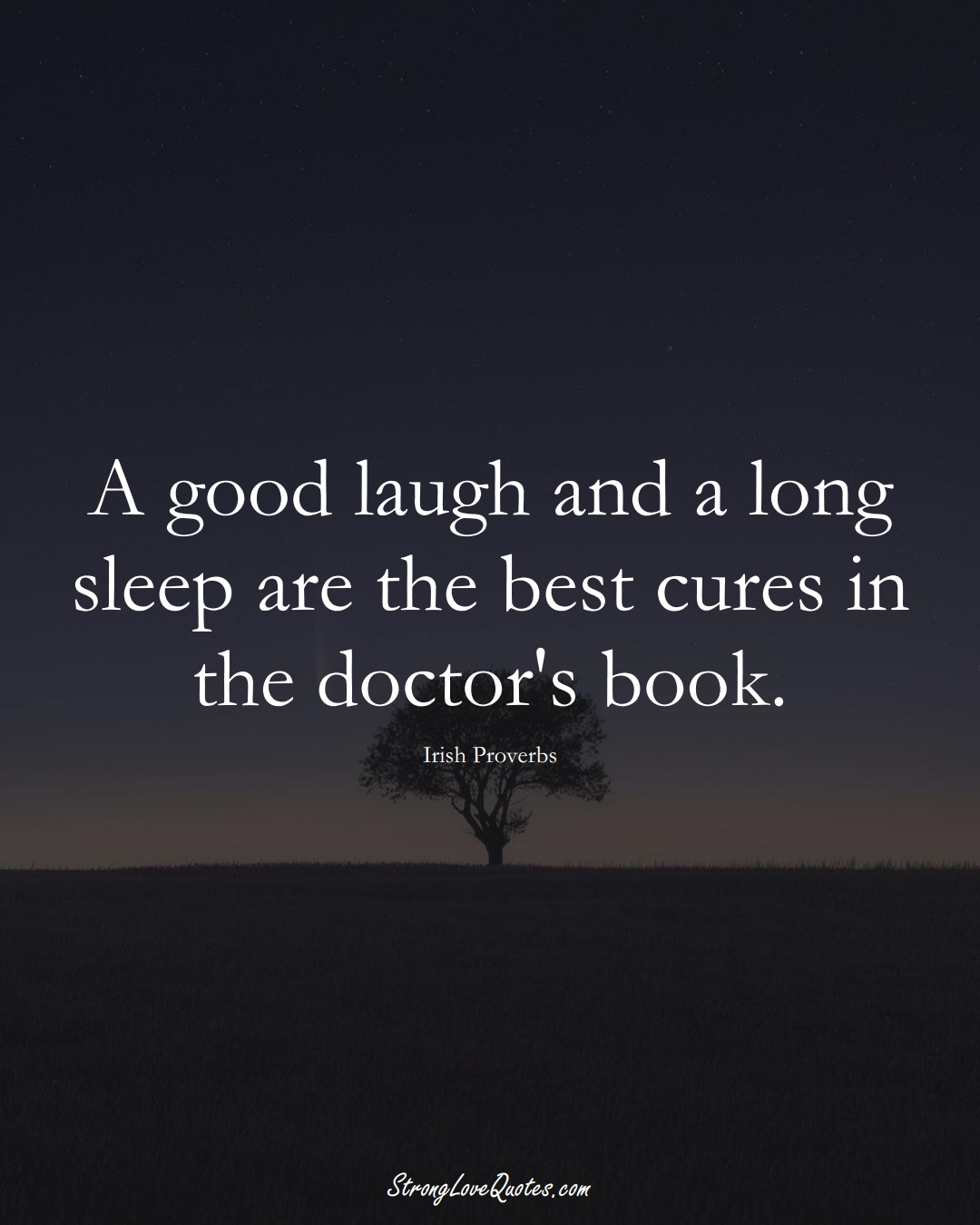 A good laugh and a long sleep are the best cures in the doctor's book. (Irish Sayings);  #EuropeanSayings