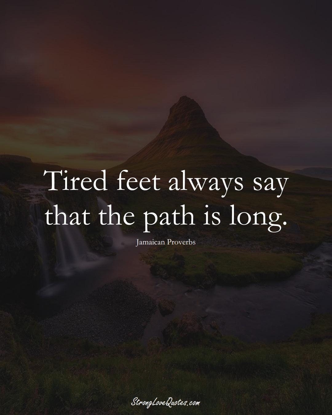 Tired feet always say that the path is long. (Jamaican Sayings);  #CaribbeanSayings