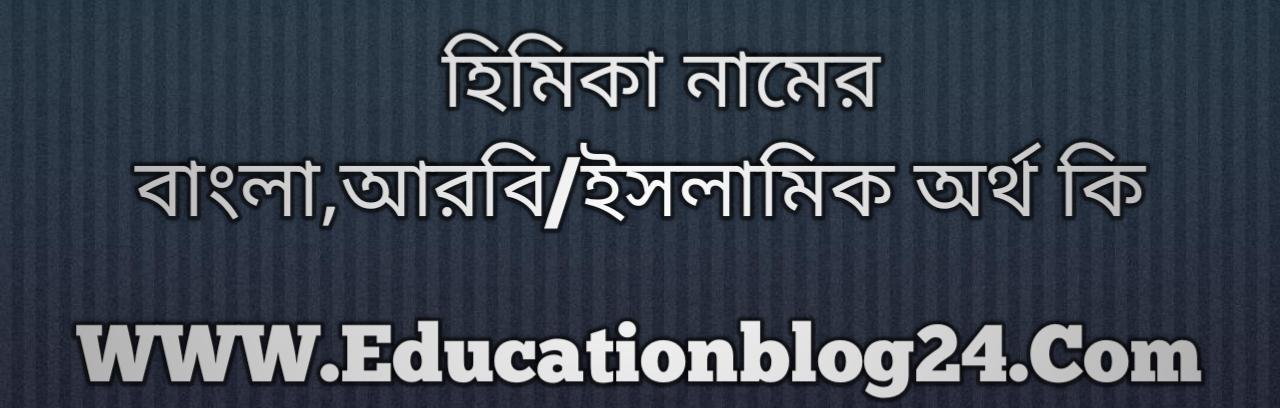 Himika name meaning in Bengali, হিমিকা নামের অর্থ কি, হিমিকা নামের বাংলা অর্থ কি, হিমিকা নামের ইসলামিক অর্থ কি, হিমিকা কি ইসলামিক /আরবি নাম