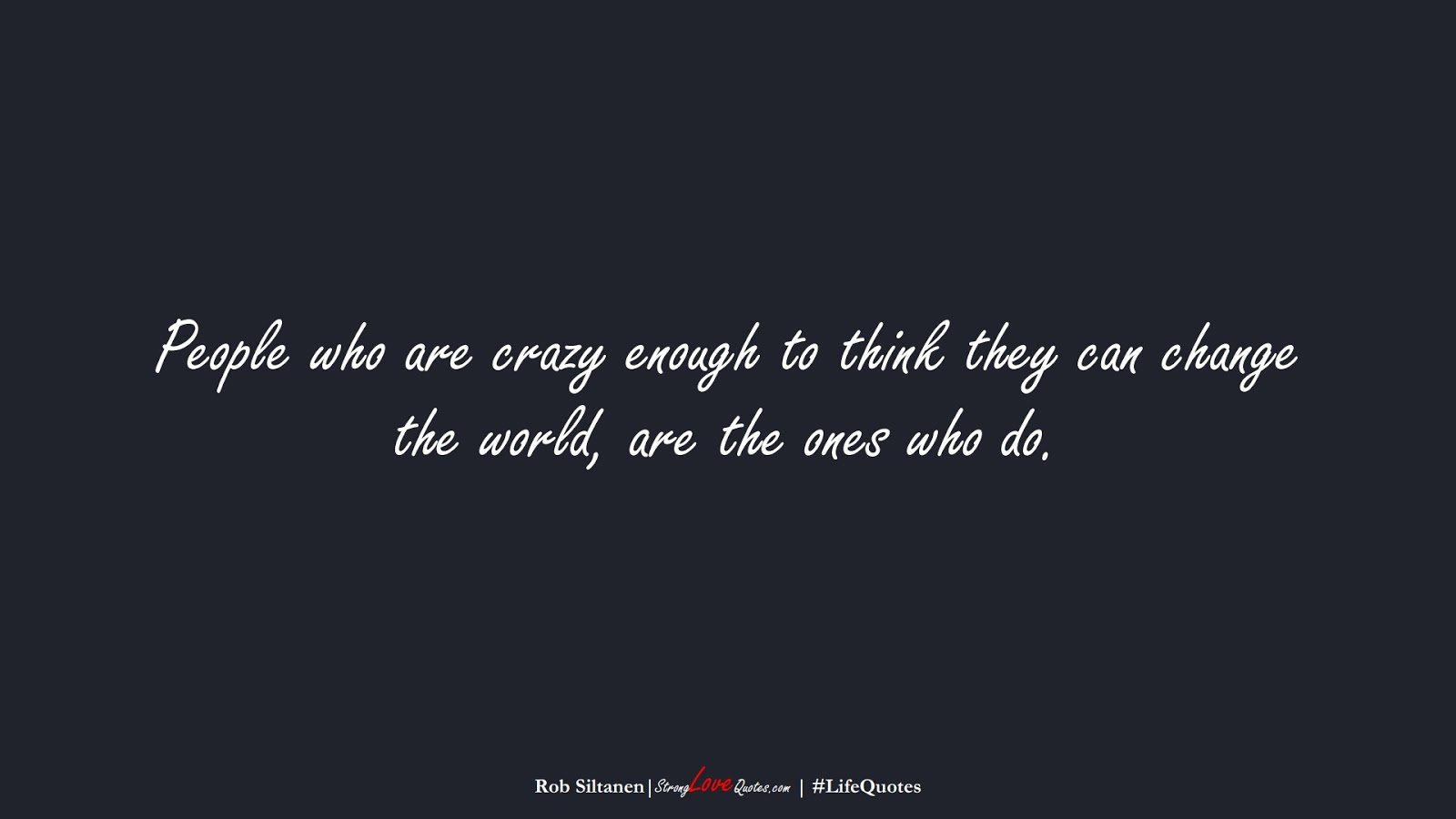 People who are crazy enough to think they can change the world, are the ones who do. (Rob Siltanen);  #LifeQuotes