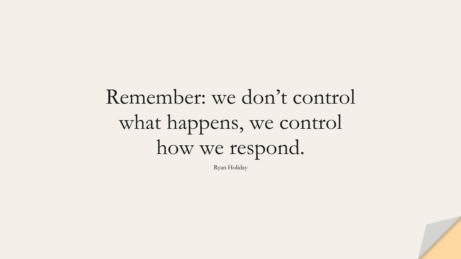 Remember: we don't control what happens, we control how we respond. (Ryan Holiday);  #CalmQuotes