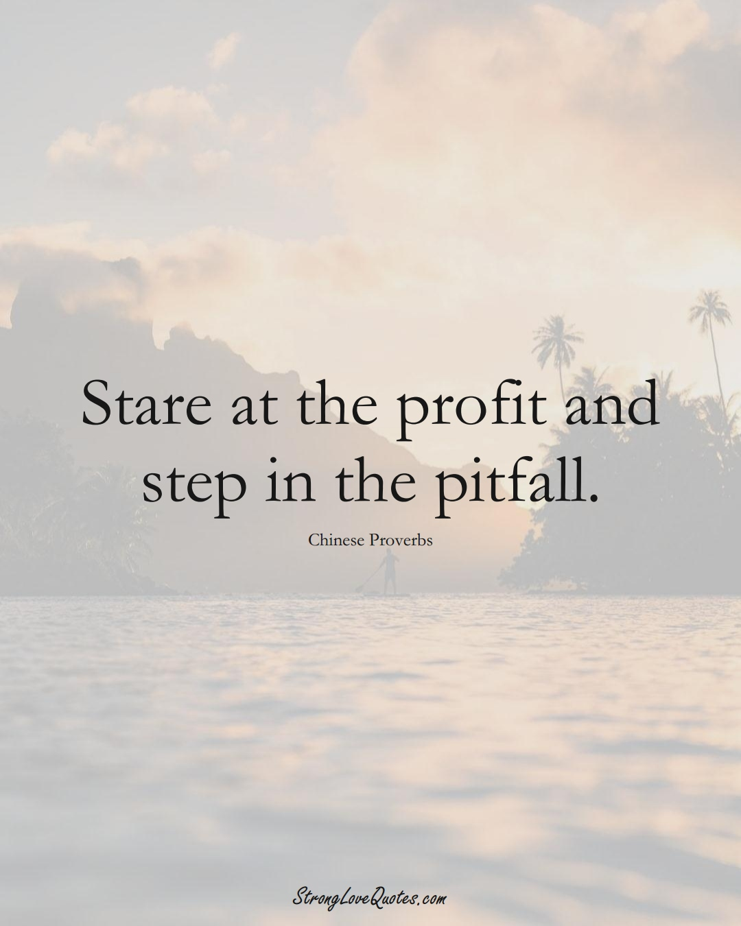 Stare at the profit and step in the pitfall. (Chinese Sayings);  #AsianSayings