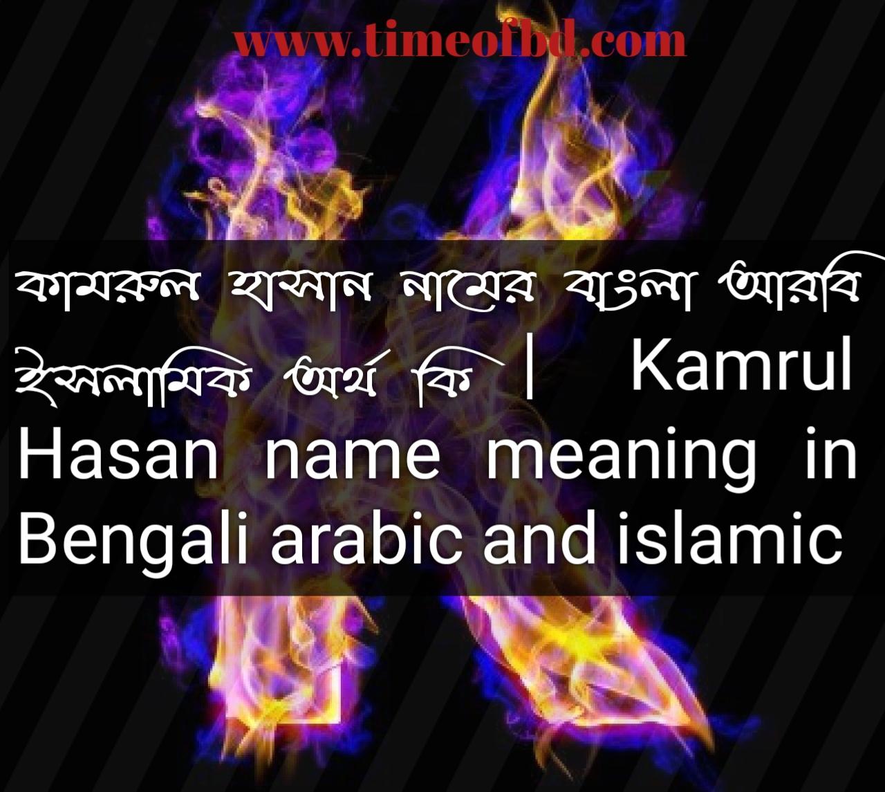 কামরুল হাসান নামের অর্থ কি, কামরুল হাসান নামের বাংলা অর্থ কি, কামরুল হাসান নামের ইসলামিক অর্থ কি, Kamrul Hasan name in Bengali, কামরুল হাসান কি ইসলামিক নাম,