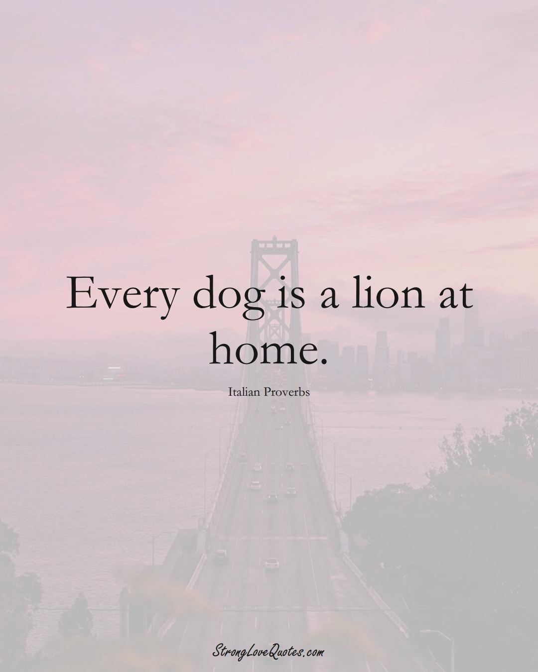Every dog is a lion at home. (Italian Sayings);  #EuropeanSayings