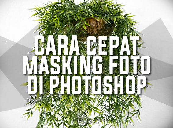 Cara Cepat Masking Foto Menggunakan Teknik Ampuh Di Photoshop