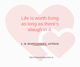 Life is worth living as long as there's alaugh in it. -  L. M. MONTGOMERY, AUTHOR