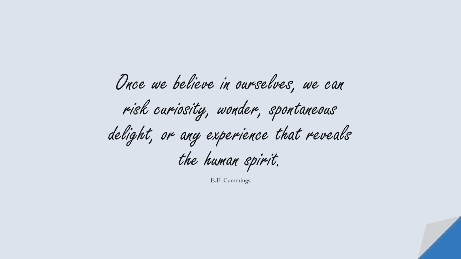 Once we believe in ourselves, we can risk curiosity, wonder, spontaneous delight, or any experience that reveals the human spirit. (E.E. Cummings);  #InspirationalQuotes
