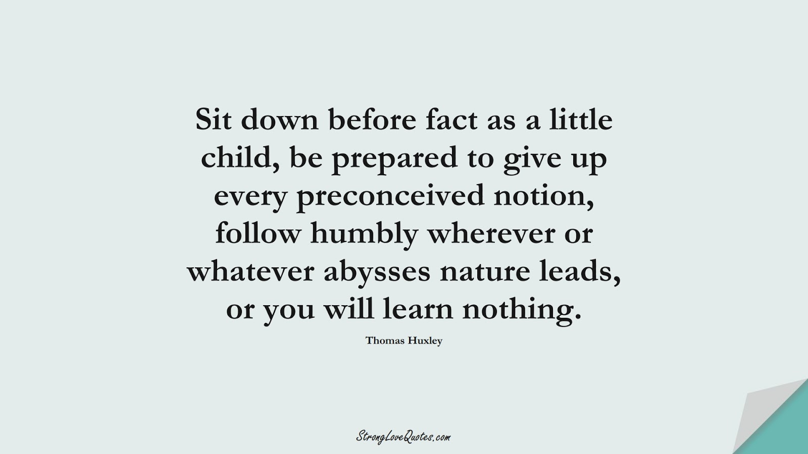 Sit down before fact as a little child, be prepared to give up every preconceived notion, follow humbly wherever or whatever abysses nature leads, or you will learn nothing. (Thomas Huxley);  #LearningQuotes