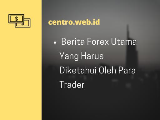 Berita Forex Utama Yang Harus Diketahui Oleh Para Trader