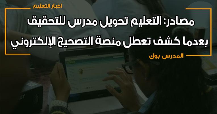 مصادر: التعليم تحويل مدرس للتحقيق بعدما كشف تعطل منصىة التصحيح الإلكتروني
