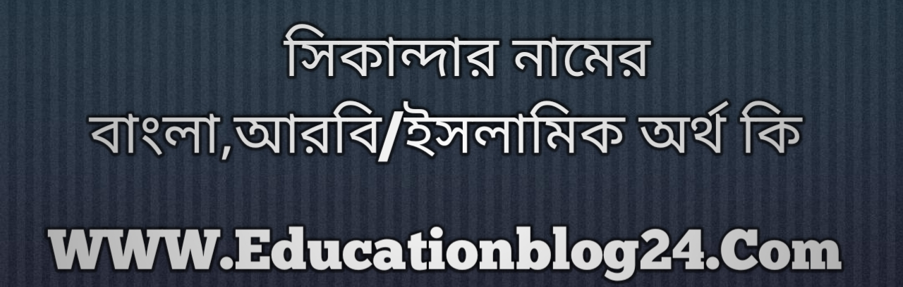 Sikandar name meaning in Bengali, সিকান্দার নামের অর্থ কি, সিকান্দার নামের বাংলা অর্থ কি, সিকান্দার নামের ইসলামিক অর্থ কি, সিকান্দার কি ইসলামিক /আরবি নাম