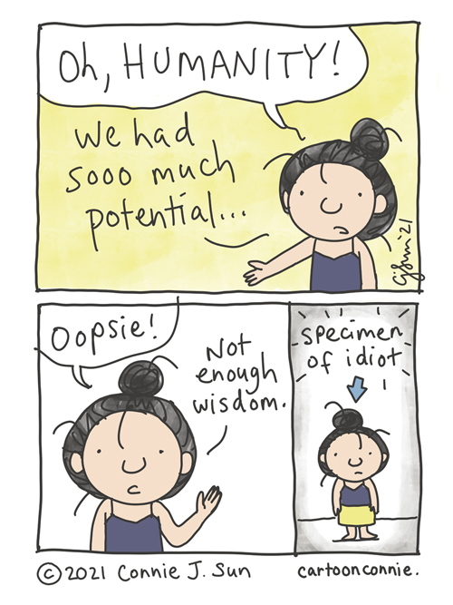 """3-panel of a girl with a messy bun, lamenting about the state of humanity: """"We had sooo much potential..."""" Panel 2: """"Oopsie! Not enough wisdom."""" Panel 3 shows the same girl, smaller, panned out, with an arrow pointed at her head: """"Specimen of idiot."""" Webcomic by Connie Sun, cartoonconnie"""
