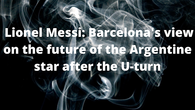 Lionel Messi: Barcelona's view on the future of the Argentine star after the U-turn