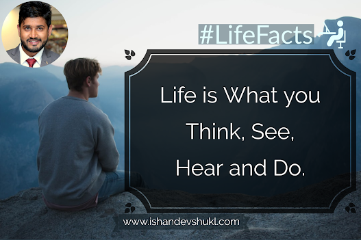 Life is What you  Think, See,  Hear and Do.