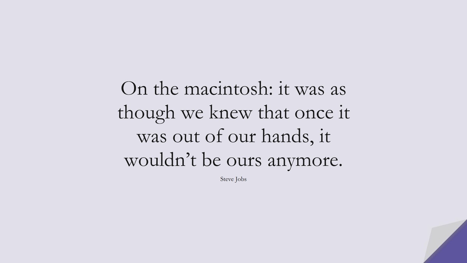 On the macintosh: it was as though we knew that once it was out of our hands, it wouldn't be ours anymore. (Steve Jobs);  #SteveJobsQuotes