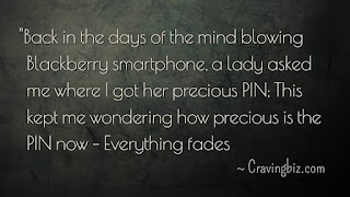 """""""Back in the days of the mind blowing blackberry smartphone, a lady asked me where I got her precious PIN; This kept me wondering how precious is the PIN now – Everything fades"""""""