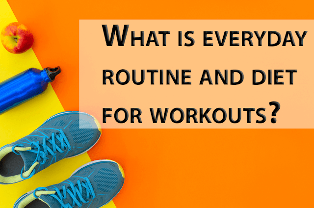 routine and diet for everyday workouts?