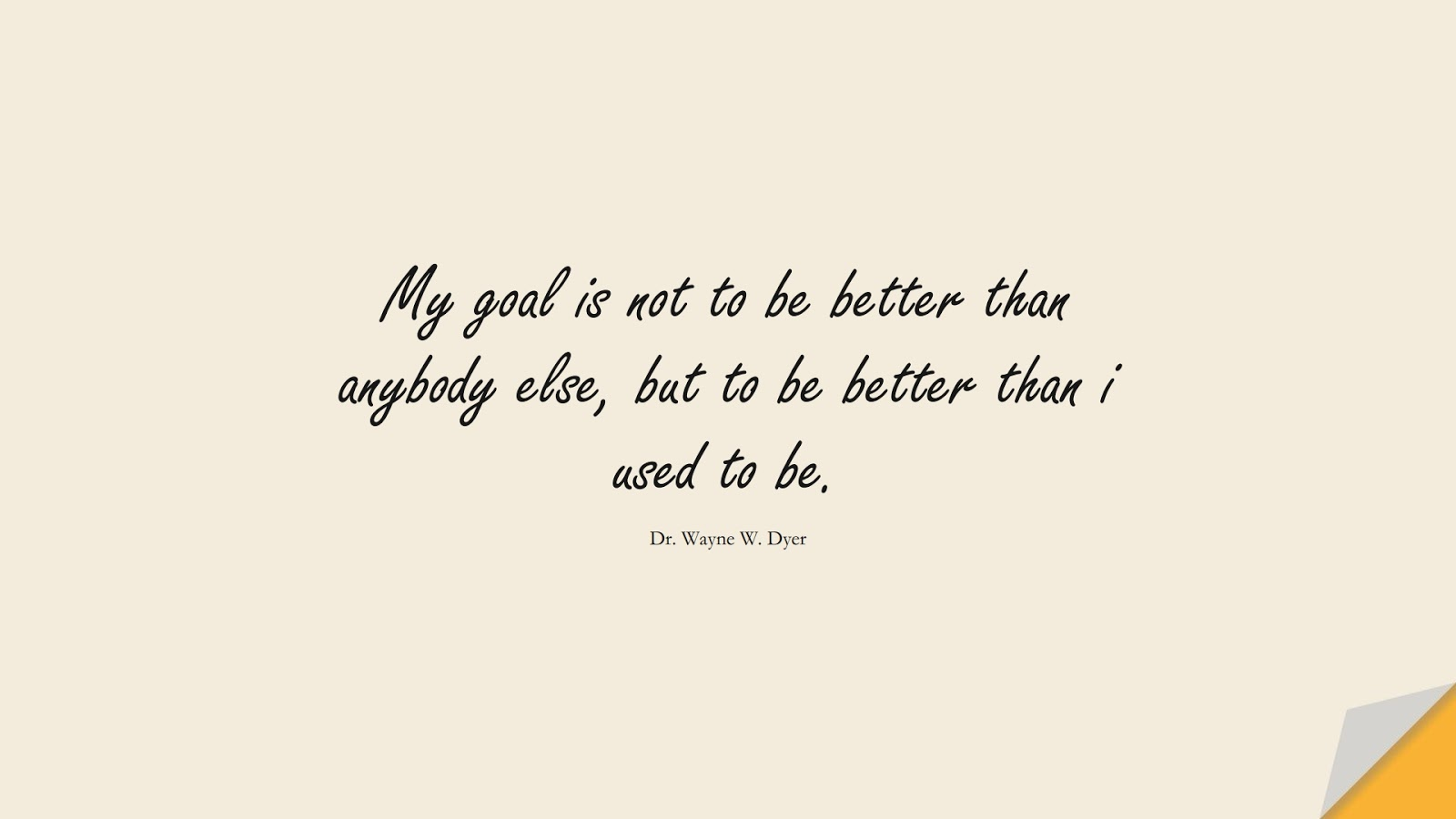 My goal is not to be better than anybody else, but to be better than i used to be. (Dr. Wayne W. Dyer);  #MotivationalQuotes