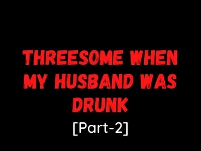 Husband was Drunk- Mature Wife Threesome Sex Story[Part-2]