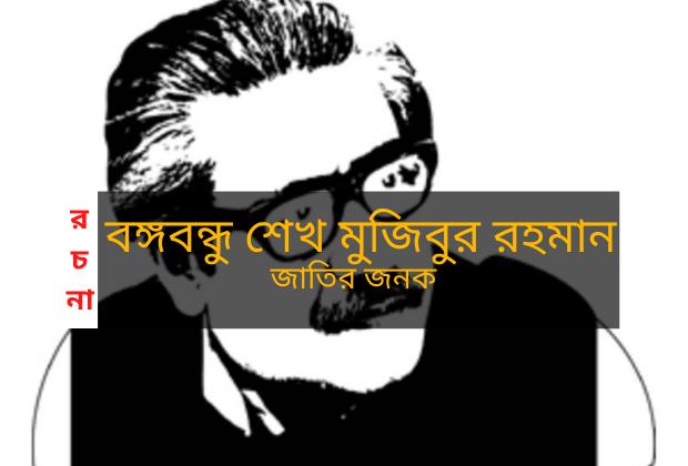 বঙ্গবন্ধু শেখ মুজিবুর রহমান / জাতির জনক - রচনা