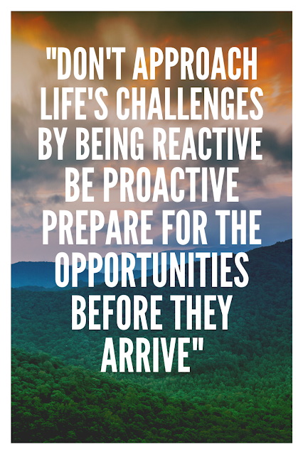 """""""DON'T APPROACH LIFE'S CHALLENGES BY BEING REACTIVE BE PROACTIVE PREPARE FOR THE OPPORTUNITIES BEFORE THEY ARRIVE"""""""