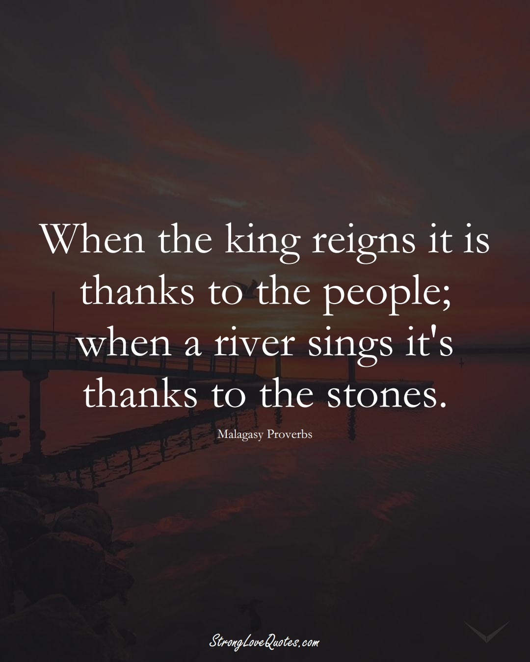When the king reigns it is thanks to the people; when a river sings it's thanks to the stones. (Malagasy Sayings);  #AfricanSayings