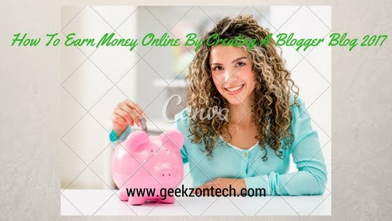 How To Earn Money Online By Creating A Blogger Blog 2017