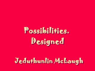 Possibilities. Designed