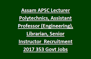 Assam APSC Lecturer Polytechnics, Assistant Professor (Engineering), Librarian, Senior Instructor  Recruitment 2017 353 Govt Jobs