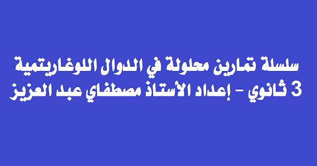 سلسلة تمارين محلولة في الدوال اللوغاريتمية 3 ثانوي - إعداد الأستاذ مصطفاي عبد العزيز