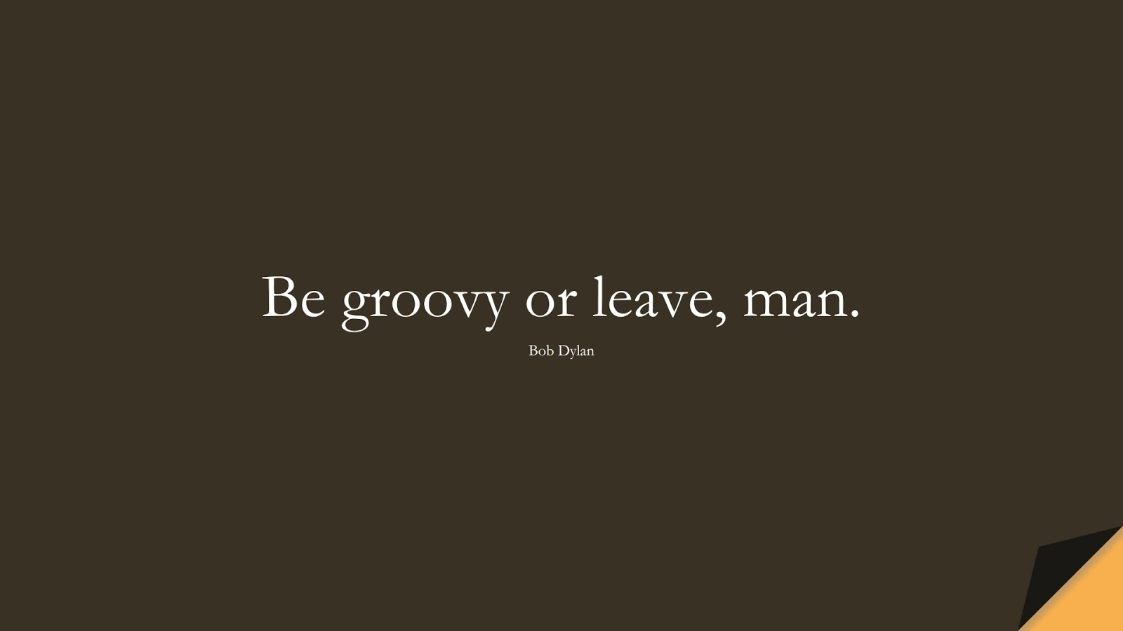 Be groovy or leave, man. (Bob Dylan);  #ShortQuotes