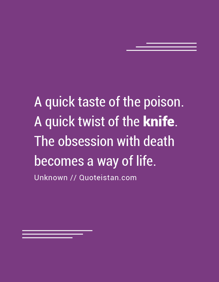 A quick taste of the poison. A quick twist of the knife. The obsession with death becomes a way of life.