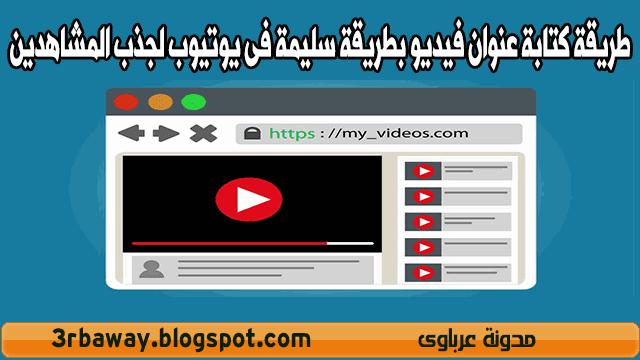 طريقة كتابة عنوان فيديو بطريقة سليمة فى يوتيوب لجذب المشاهدين