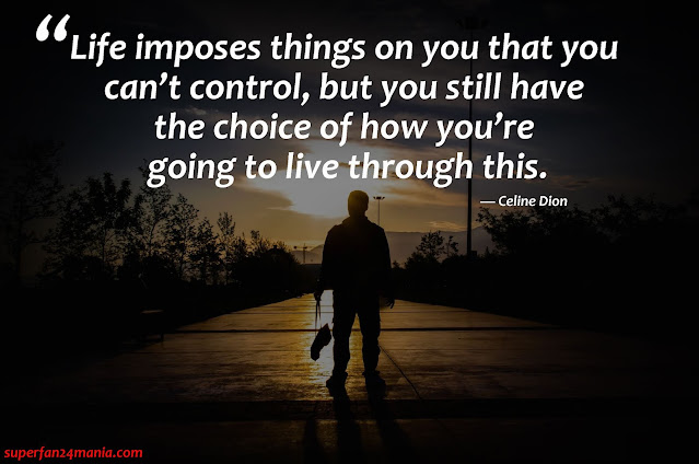 """""""Life imposes things on you that you can't control, but you still have the choice of how you're going to live through this."""""""