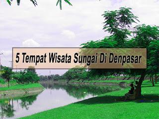 Inilah 5 Tempat Wisata Sungai Di Denpasar Yang Wajib Dikunjungi