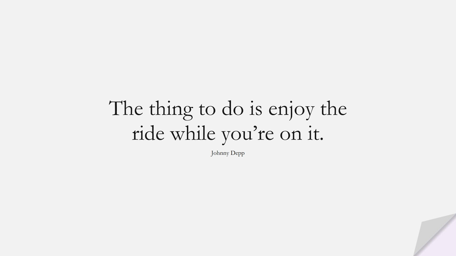 The thing to do is enjoy the ride while you're on it. (Johnny Depp);  #FamousQuotes