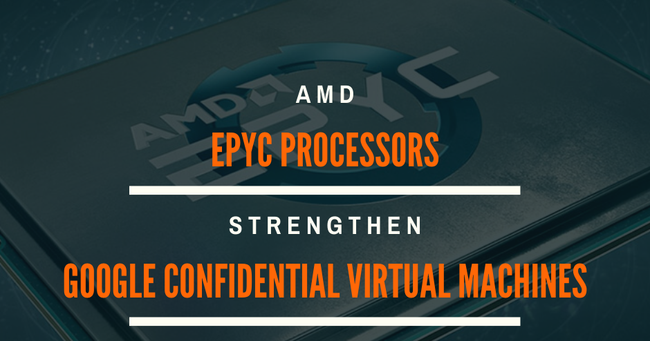 Amd Epyc Processors Strengthen Security Performance Of Google S New Confidential Virtual Machines
