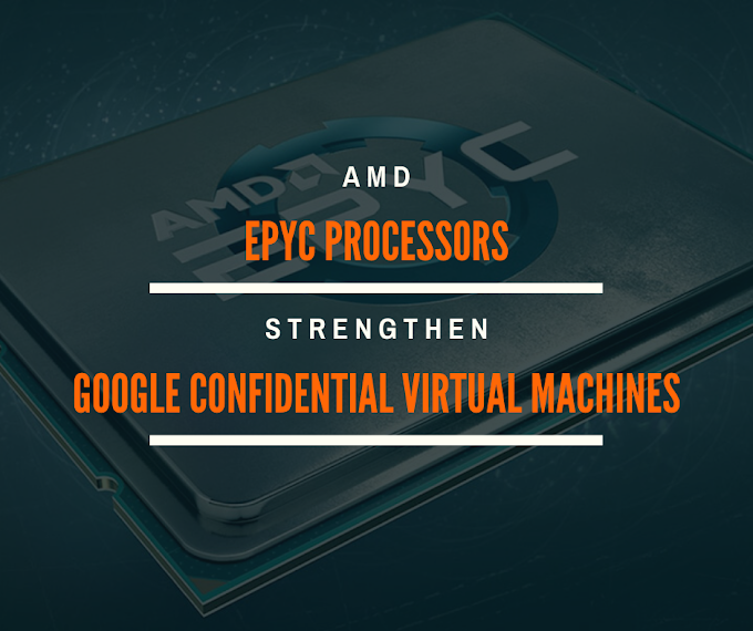 AMD EPYC Processors Strengthen Security Performance of Google's New Confidential Virtual Machines